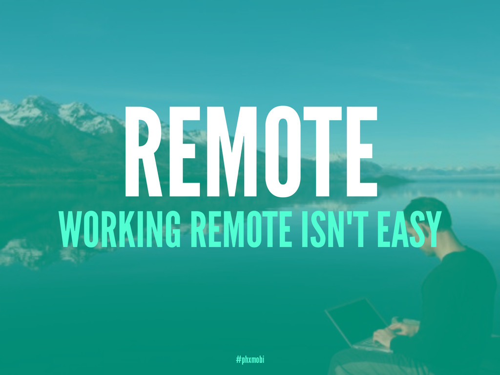 REMOTE WORKING REMOTE ISN'T EASY #phxmobi