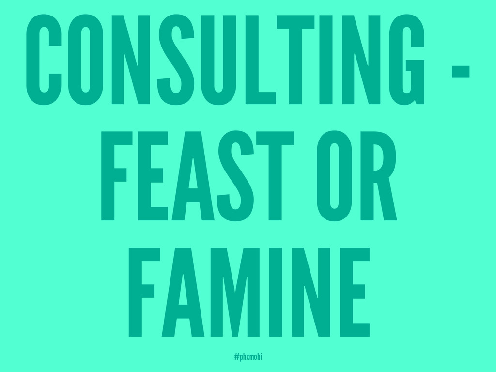 CONSULTING - FEAST OR FAMINE #phxmobi