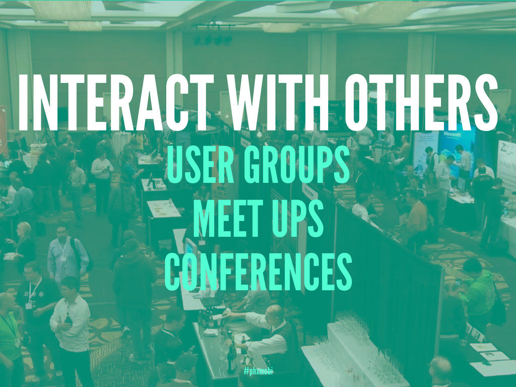 INTERACT WITH OTHERS USER GROUPS MEET UPS CONFE...