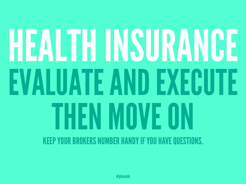 HEALTH INSURANCE EVALUATE AND EXECUTE THEN MOVE...