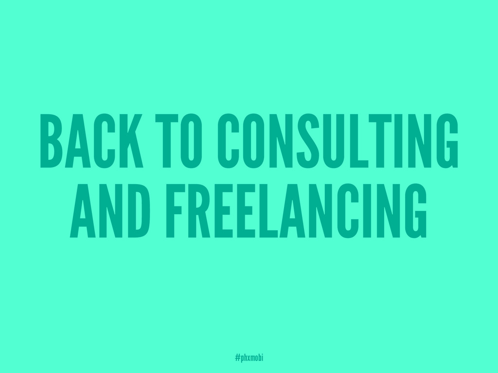 BACK TO CONSULTING AND FREELANCING #phxmobi