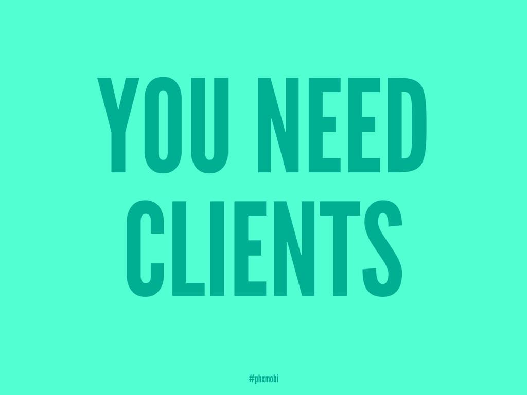 YOU NEED CLIENTS #phxmobi