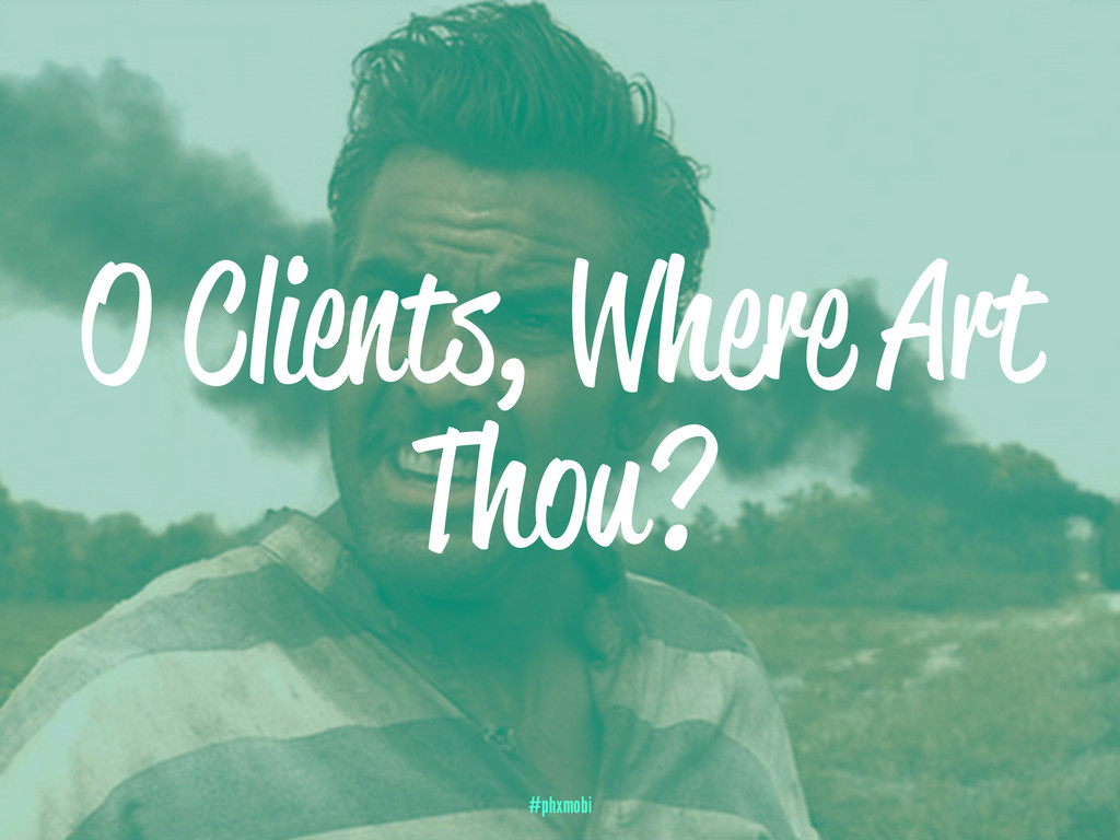 O Clients, Where Art Thou? #phxmobi