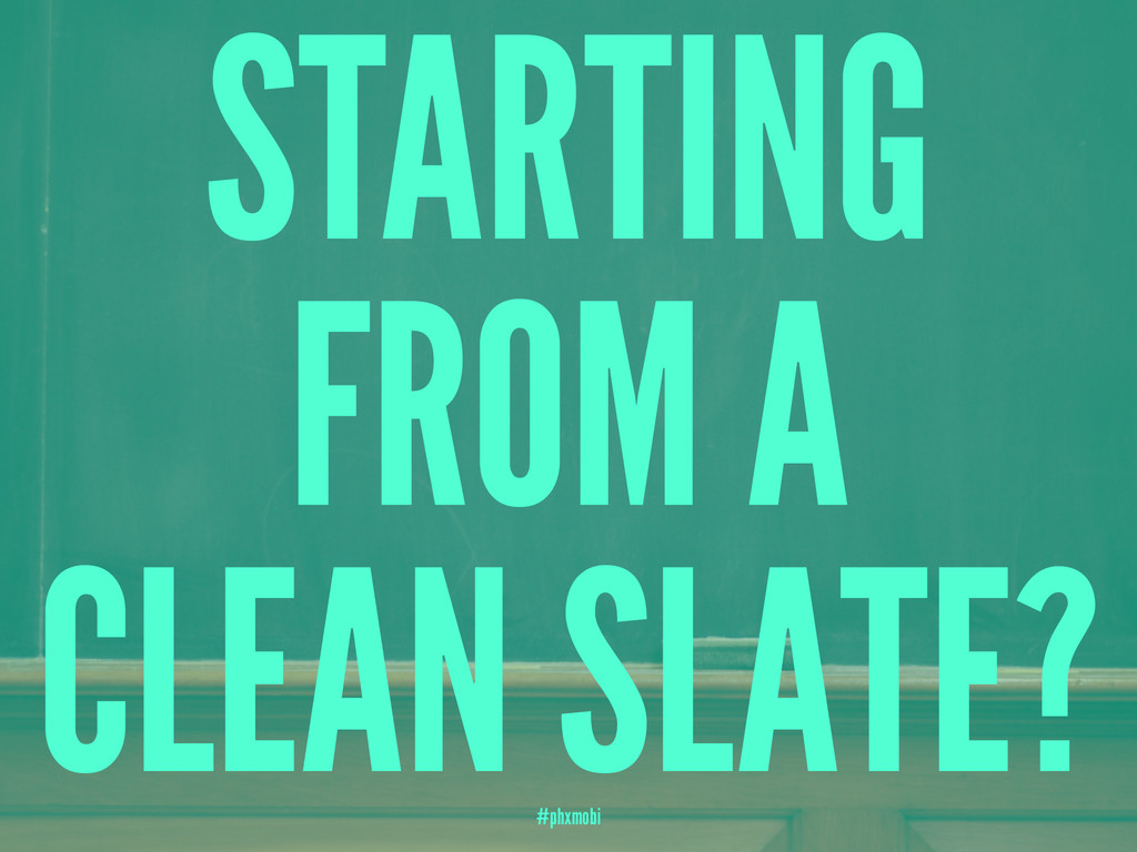 STARTING FROM A CLEAN SLATE? #phxmobi
