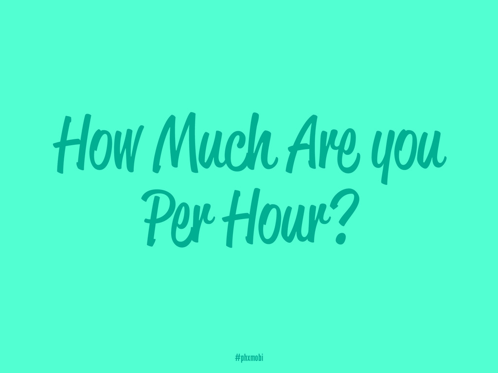 How Much Are you Per Hour? #phxmobi
