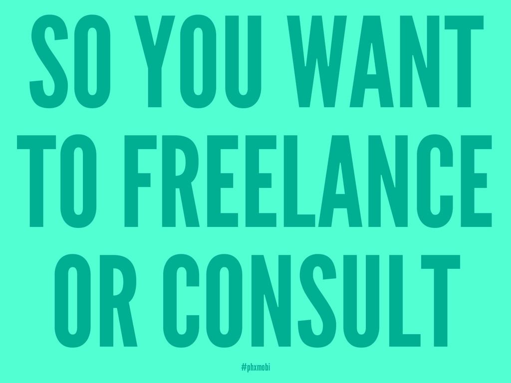 SO YOU WANT TO FREELANCE OR CONSULT #phxmobi