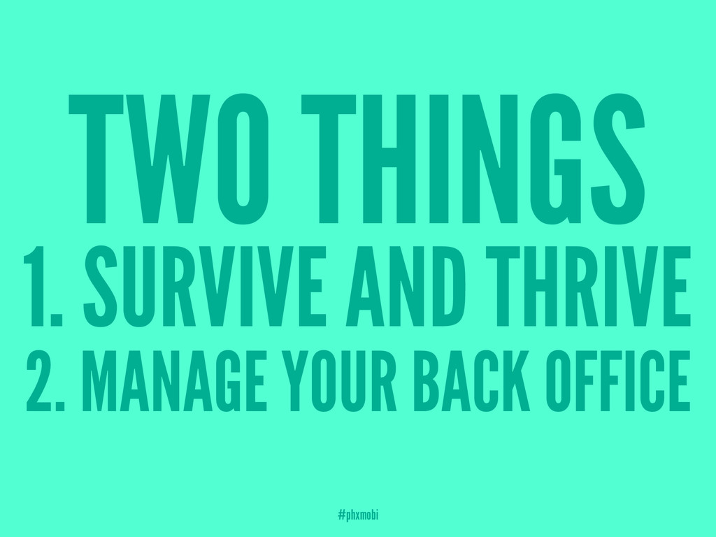 TWO THINGS 1. SURVIVE AND THRIVE 2. MANAGE YOUR...