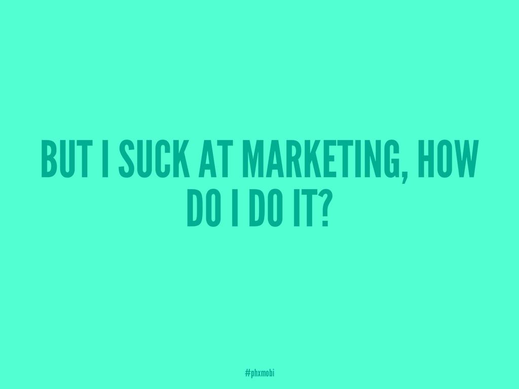 BUT I SUCK AT MARKETING, HOW DO I DO IT? #phxmo...