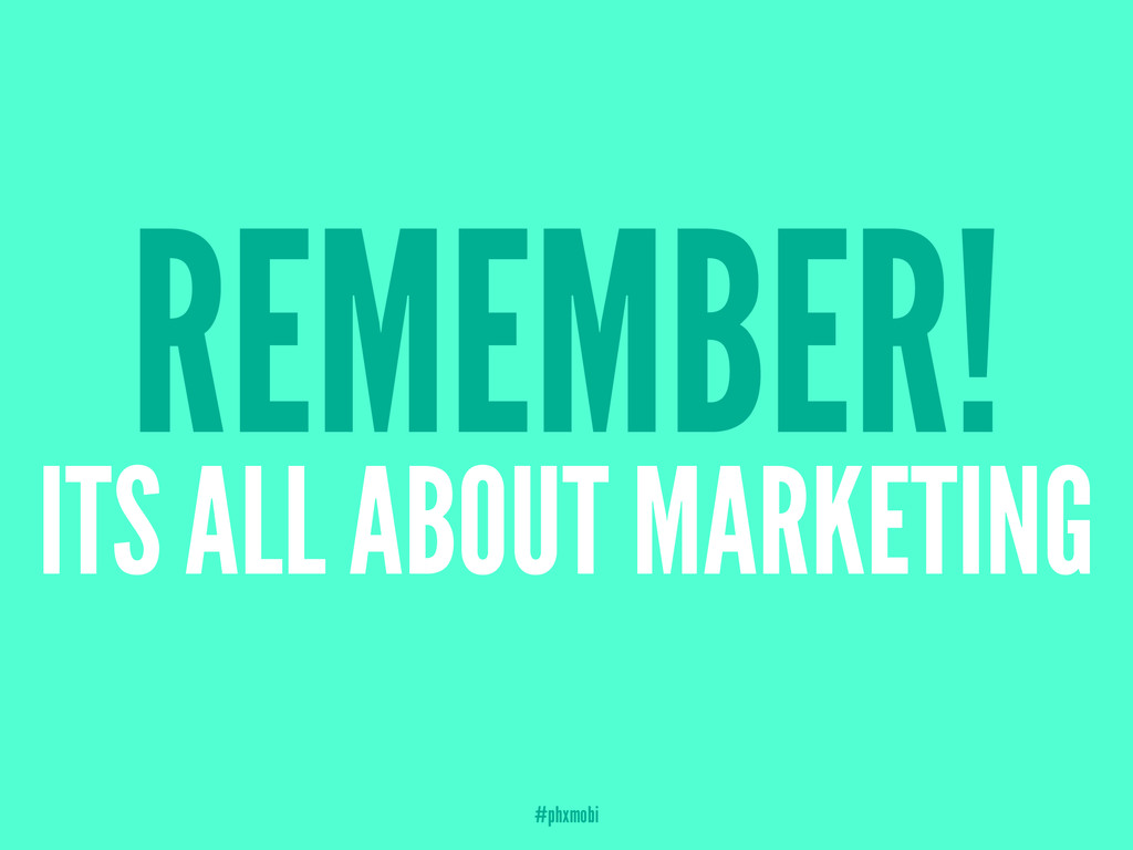 REMEMBER! ITS ALL ABOUT MARKETING #phxmobi