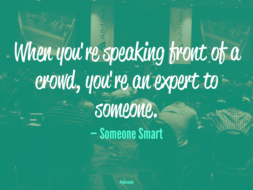 When you're speaking front of a crowd, you're a...