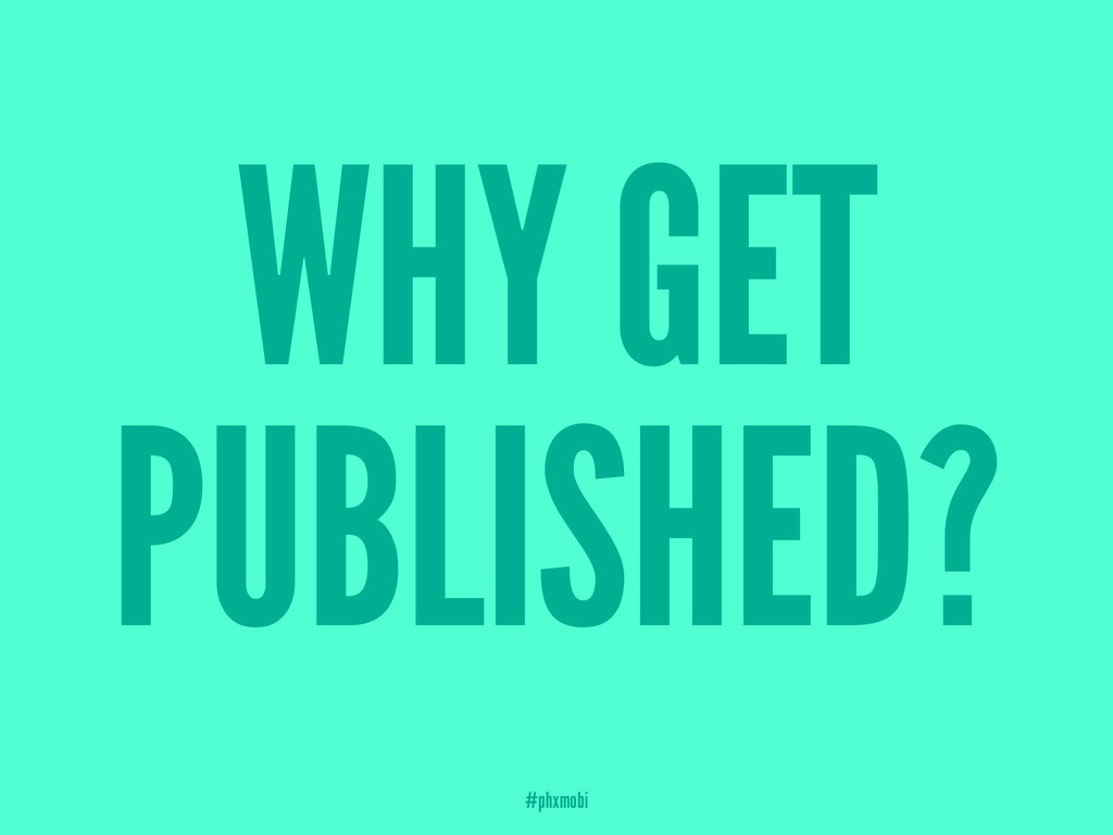 WHY GET PUBLISHED? #phxmobi