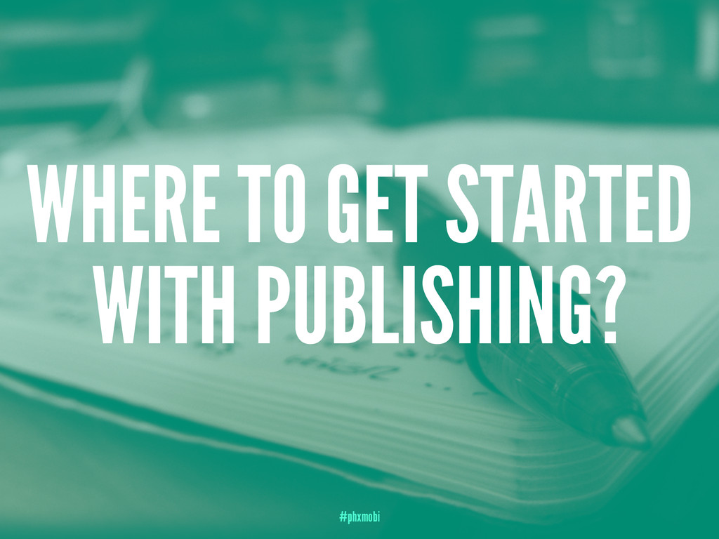 WHERE TO GET STARTED WITH PUBLISHING? #phxmobi