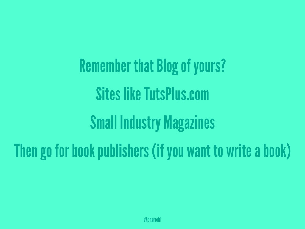 Remember that Blog of yours? Sites like TutsPlu...