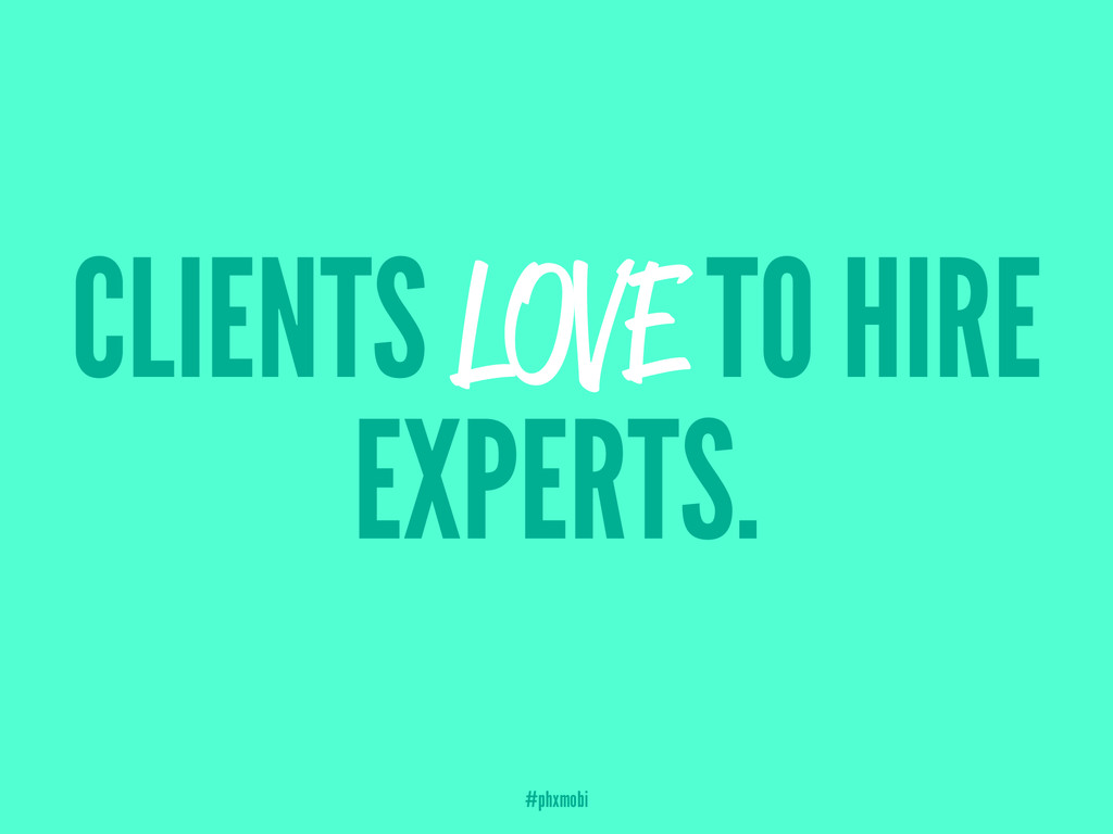 CLIENTS LOVE TO HIRE EXPERTS. #phxmobi