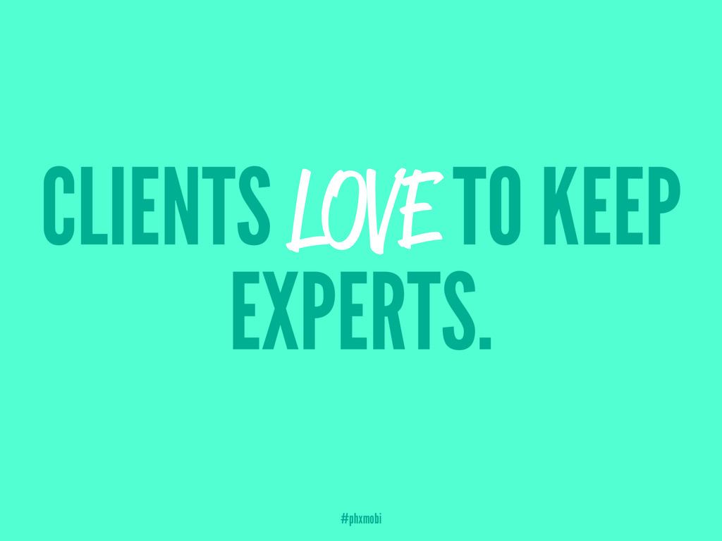 CLIENTS LOVE TO KEEP EXPERTS. #phxmobi