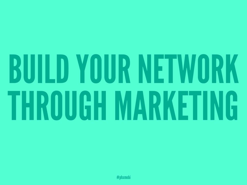 BUILD YOUR NETWORK THROUGH MARKETING #phxmobi