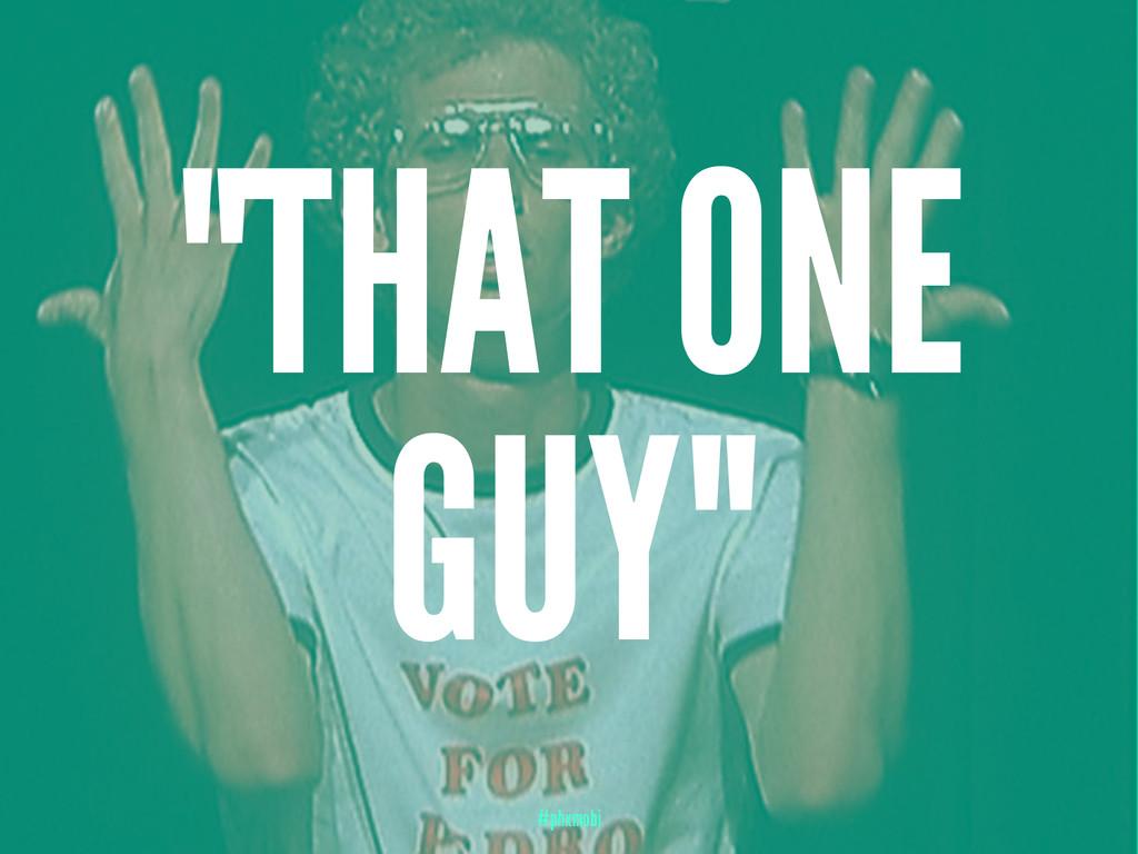 """THAT ONE GUY"" #phxmobi"