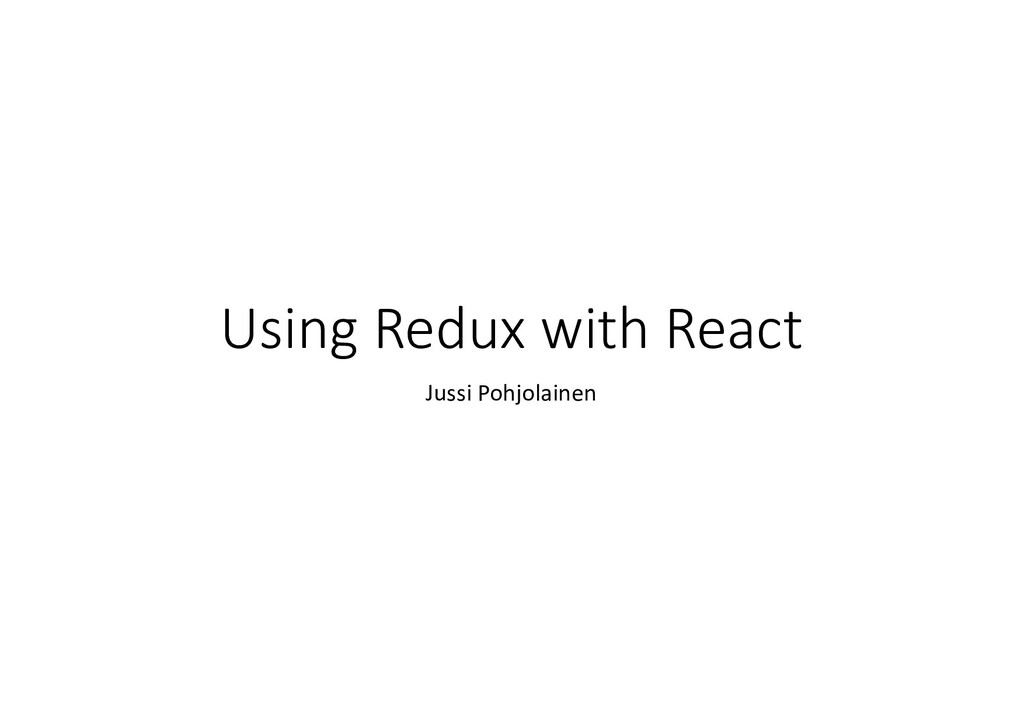 Using Redux with React Jussi Pohjolainen
