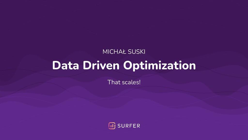 Data Driven Optimization That scales! MICHAŁ SU...