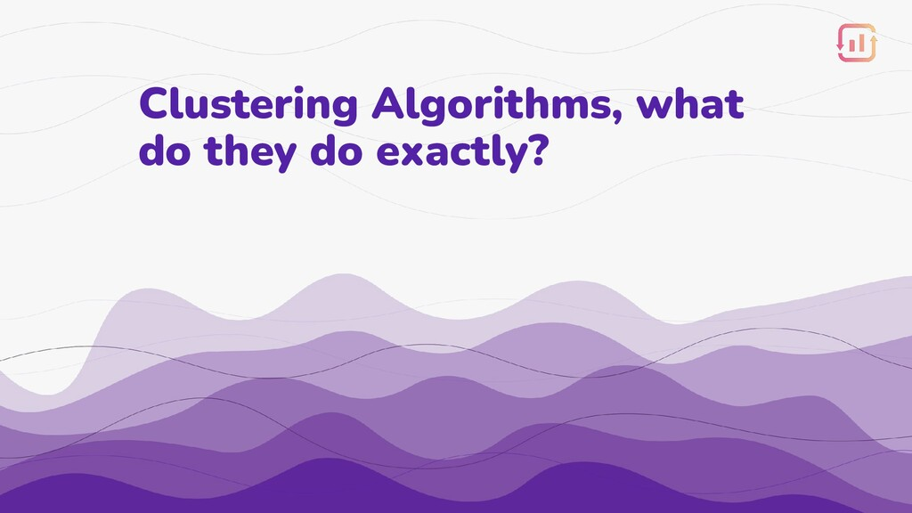 Clustering Algorithms, what do they do exactly?