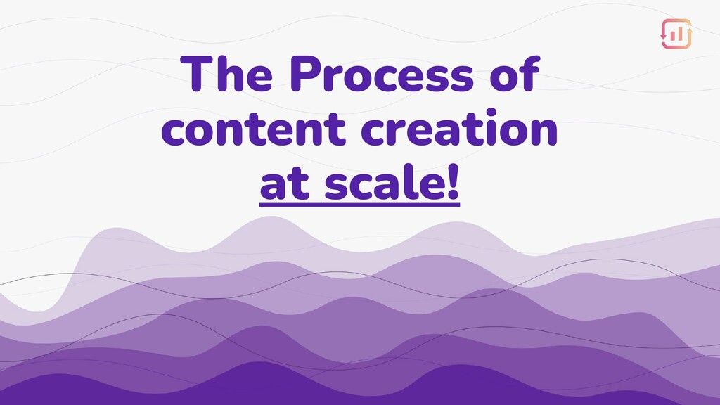 The Process of content creation at scale!