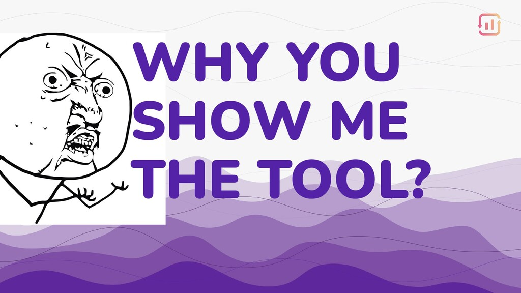 WHY YOU SHOW ME THE TOOL?