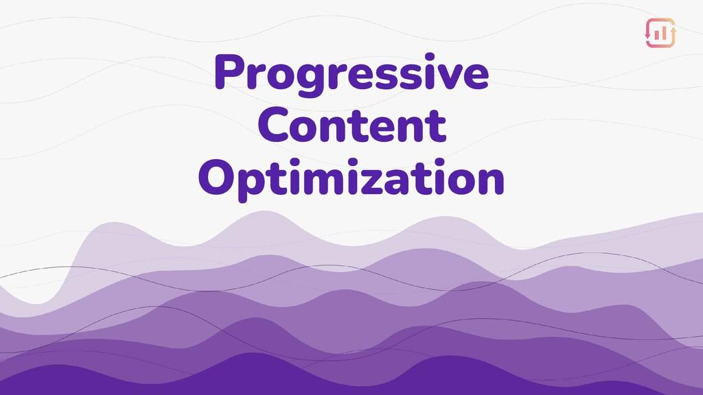 Progressive Content Optimization