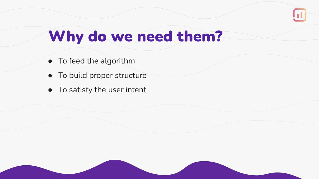 Why do we need them? ● To feed the algorithm ● ...
