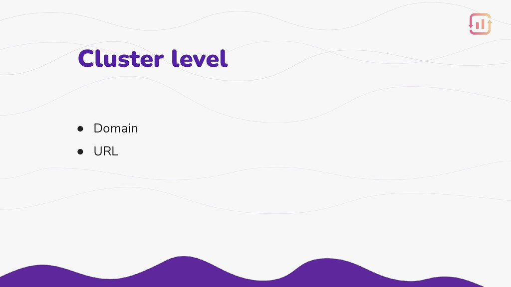 Cluster level ● Domain ● URL