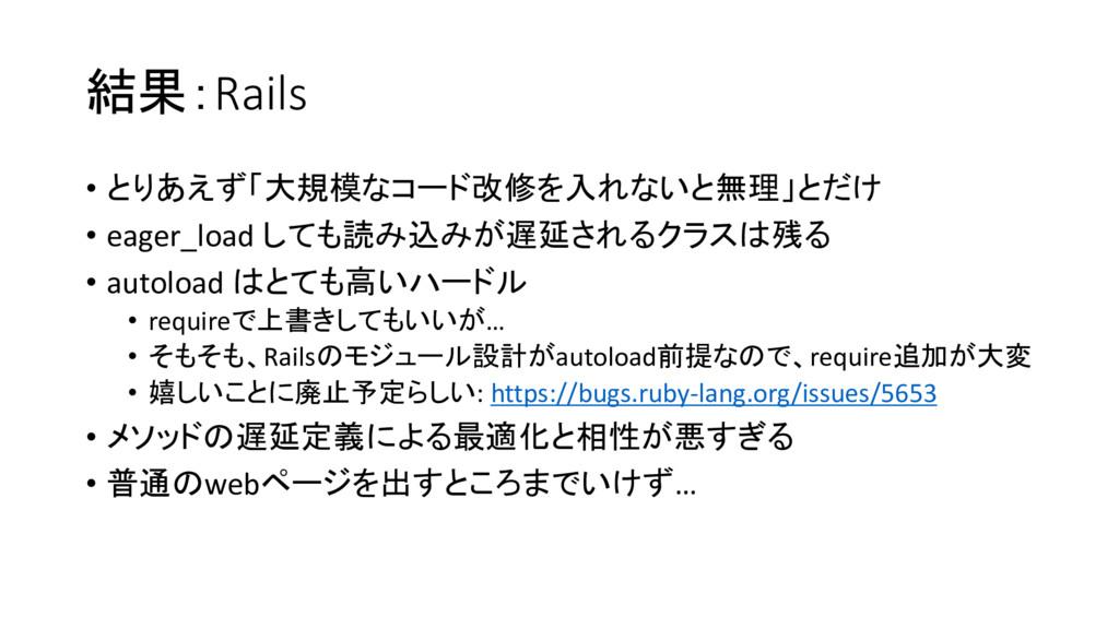 結果:Rails • とりあえず「大規模なコード改修を入れないと無理」とだけ • eager_...