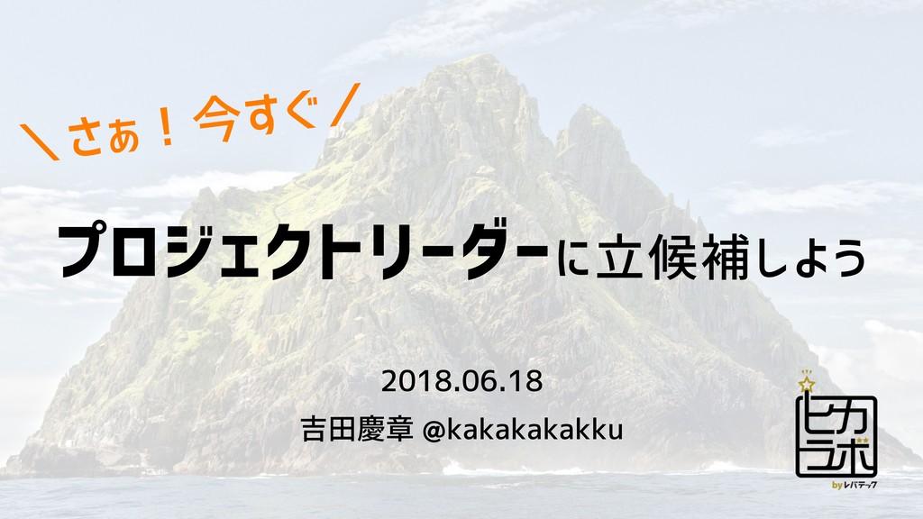 プロジェクトリーダーに立候補しよう 2018.06.18 吉田慶章 @kakakakakku ...