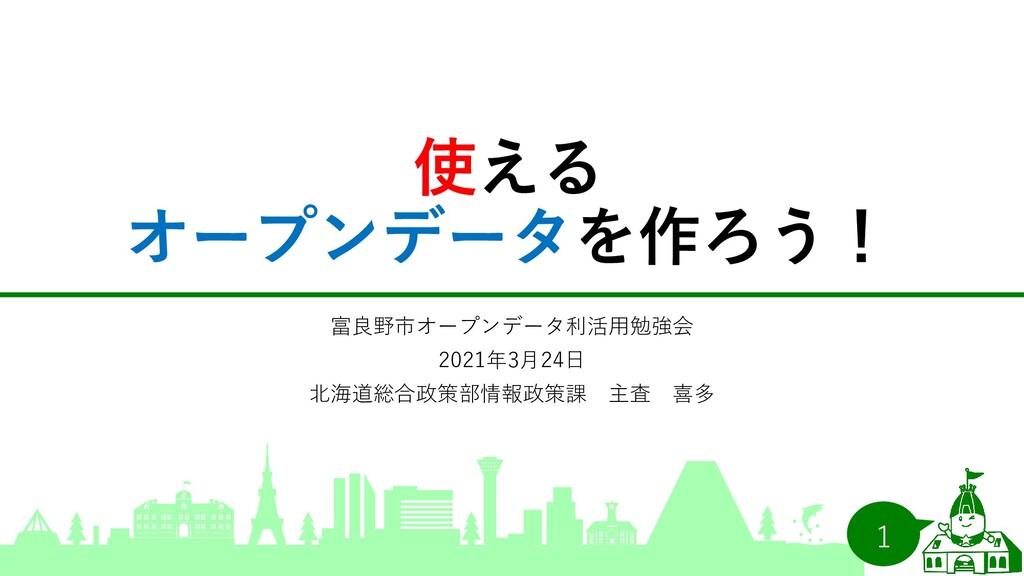 使える オープンデータを作ろう! 富良野市オープンデータ利活用勉強会 2021年3月24日 北...