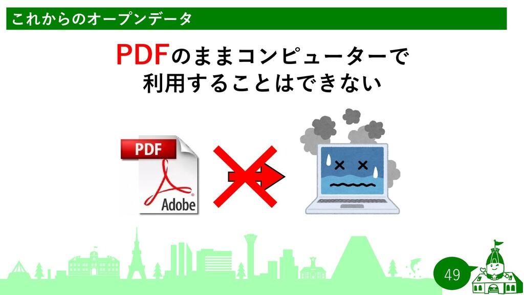 49 これからのオープンデータ PDFのままコンピューターで 利用することはできない