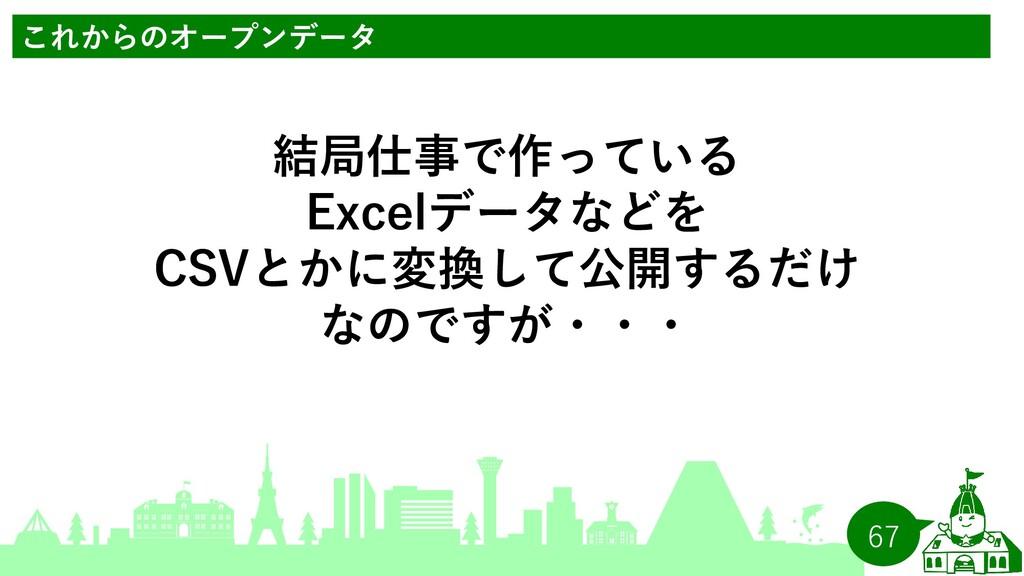 67 結局仕事で作っている Excelデータなどを CSVとかに変換して公開するだけ なのです...