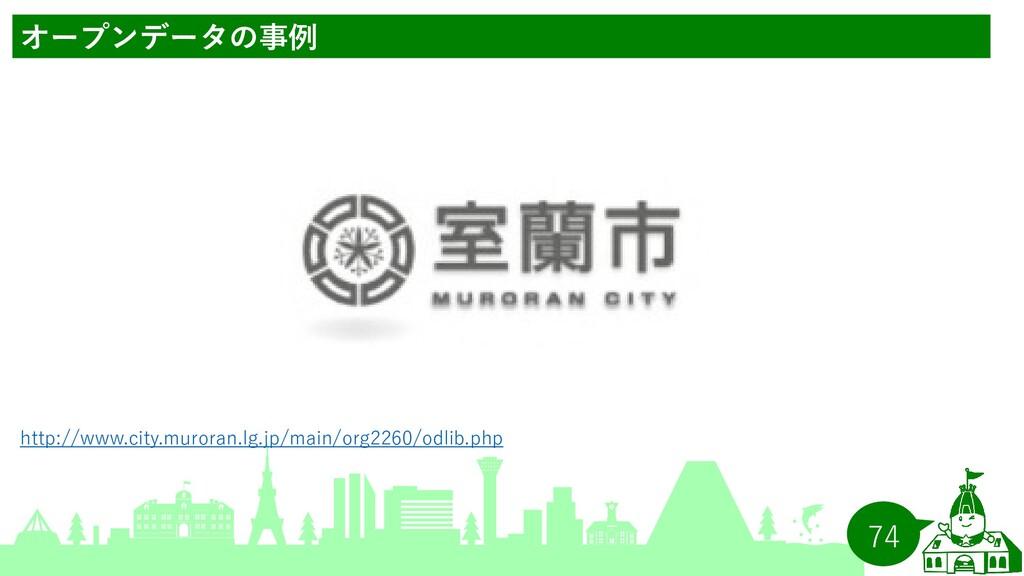 74 オープンデータの事例 http://www.city.muroran.lg.jp/mai...