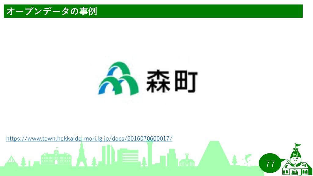 77 オープンデータの事例 https://www.town.hokkaido-mori.lg...