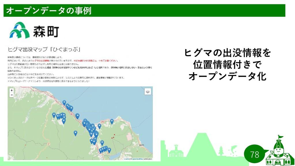 78 オープンデータの事例 ヒグマの出没情報を 位置情報付きで オープンデータ化