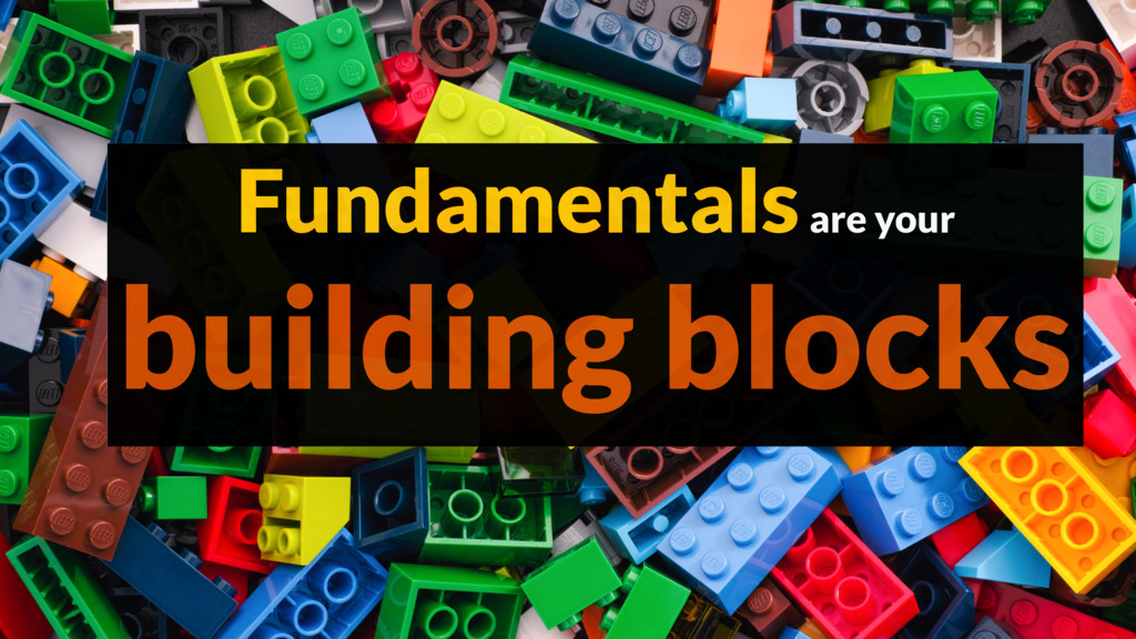Fundamentals are your building blocks