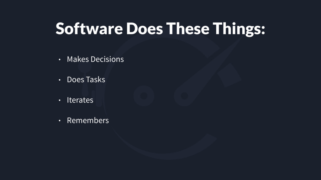 Software Does These Things: • Makes Decisions •...