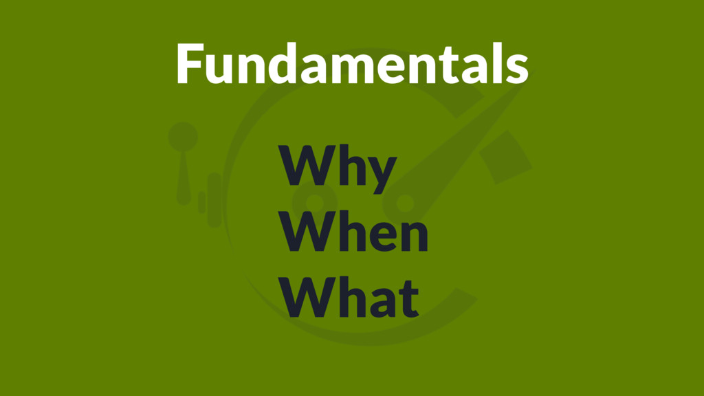 Fundamentals Why When What
