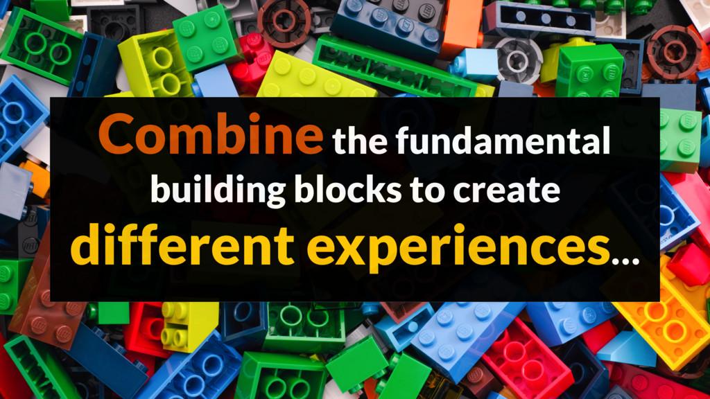 Combine the fundamental building blocks to crea...