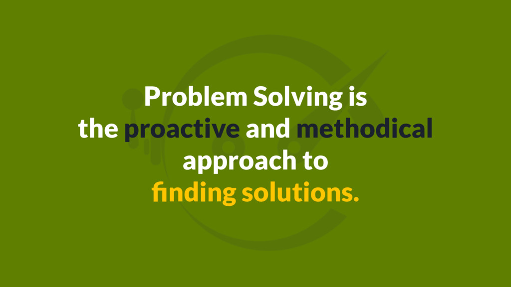 Problem Solving is the proactive and methodical...