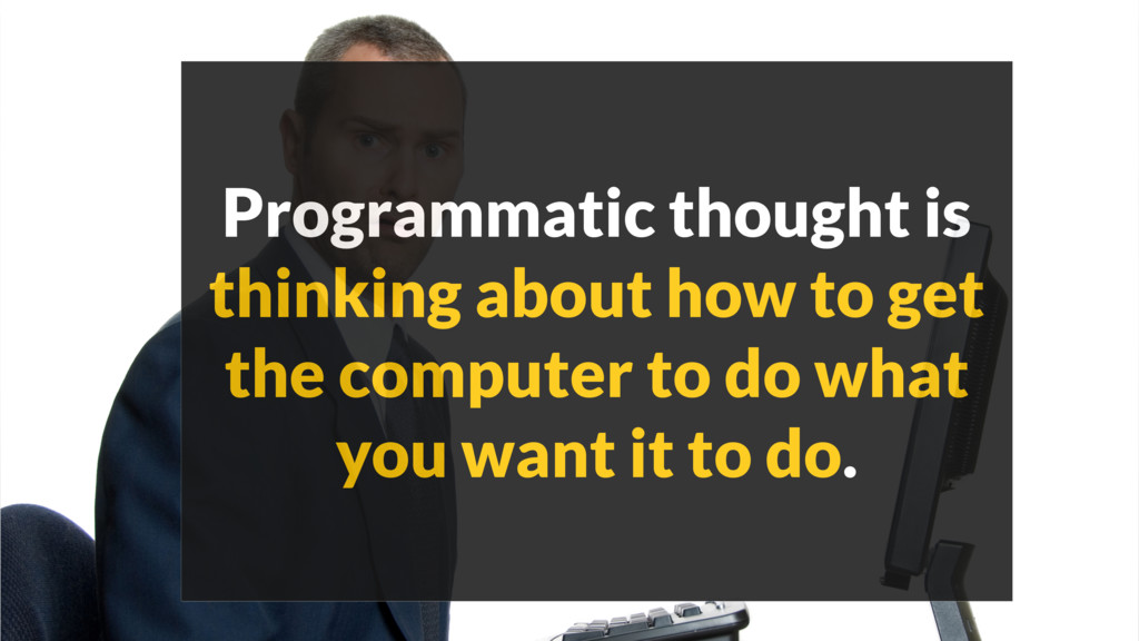 Programmatic thought is thinking about how to g...