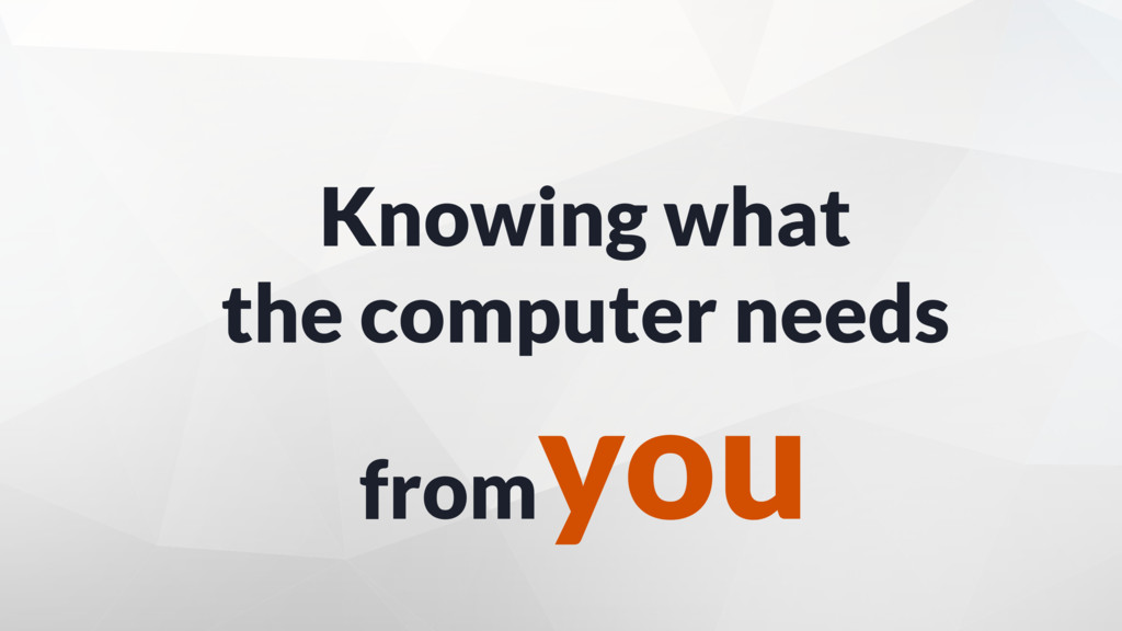 Knowing what the computer needs from you