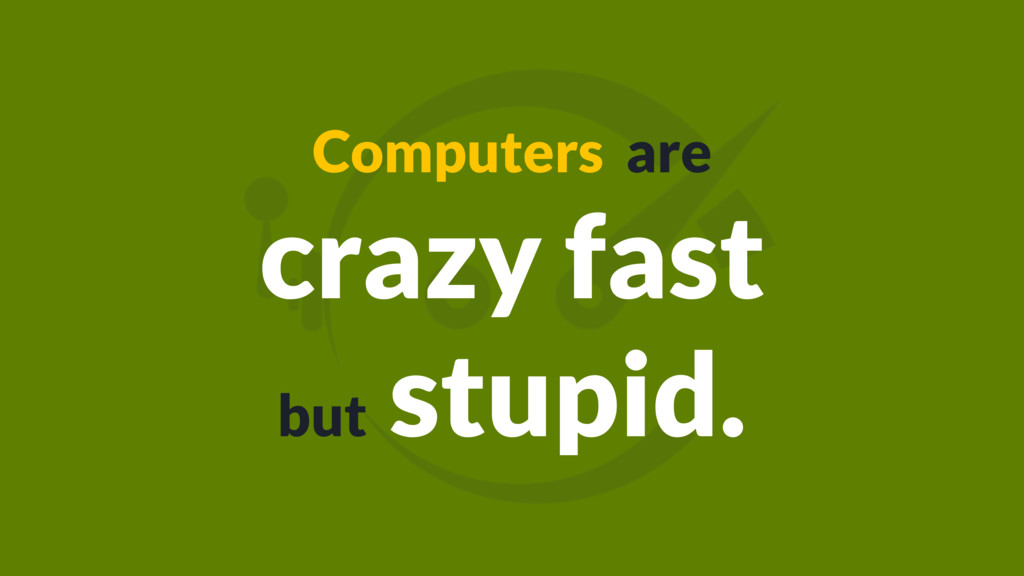 Computers are crazy fast but stupid.