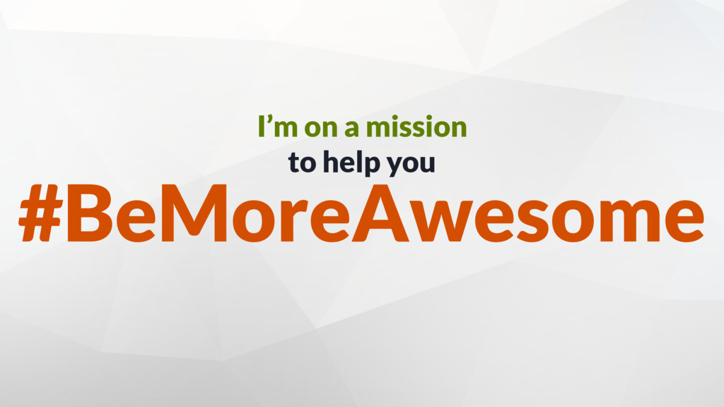 I'm on a mission to help you #BeMoreAwesome