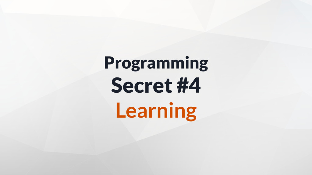 Programming Secret #4 Learning