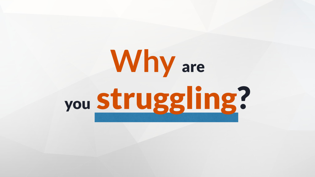 Why are you struggling?