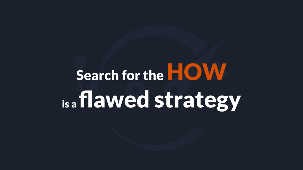 Search for the HOW is a flawed strategy
