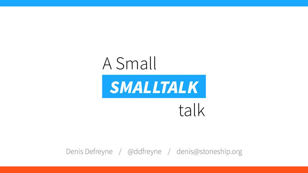 A Small talk SMALLTALK Denis Defreyne / @ddfrey...